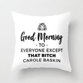 Good Morning To Everyone Except That Bitch Carole Baskin Throw Pillow