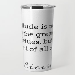 """Cicero """"Gratitude is not only the greatest of virtues, but the parent of all others."""" Travel Mug"""
