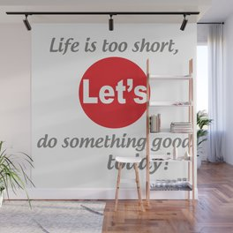 """Life is too short, Let's do something good today! [ """"Let's Collection"""" by Hadavi Artworks ] Wall Mural"""