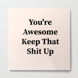You're awesome keep that shit up Metal Print