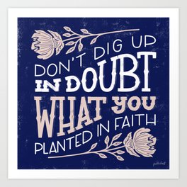 Don't dig up in doubt what you planted in faith Art Print