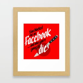 You blocked me on Facebook and now you're going to die  Framed Art Print