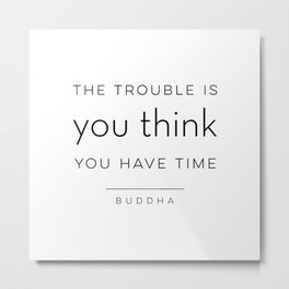 The Trouble Is You Think You Have Time Metal Print