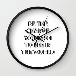 BE THE CHANGE YOU WISH TO SEE IN THE WORLD - famous quotes Wall Clock