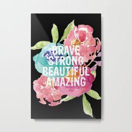 Brave, Strong, Beautiful, Amazing Metal Print