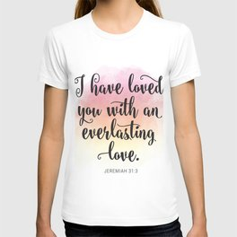 I have loved you with and everlasting love. Jeremiah 31:3 T-shirt