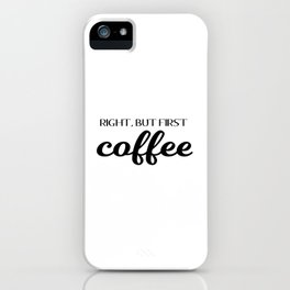 Right, But First Coffee iPhone Case