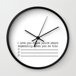 I love you cause you're weird especially when you do these 3 things... Wall Clock