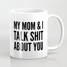 MY MOM & I TALK SHIT ABOUT YOU Coffee Mug