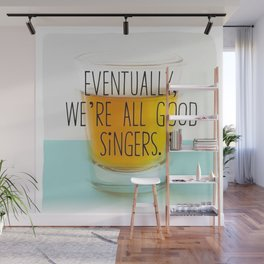 Eventually we're all good singers Wall Mural