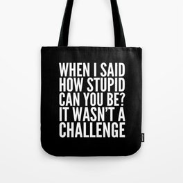 When I Said How Stupid Can You Be? It Wasn't a Challenge (Black & White) Tote Bag