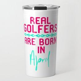 Real Golfers Are Born in April Fun Golfer Gift Travel Mug