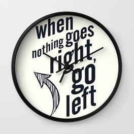 When nothing goes right, go left, inspiration, motivation quote, white version, humor, fun, love Wall Clock