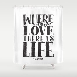 WHERE THERE IS LOVE THERE IS LIFE Shower Curtain
