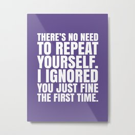 There's No Need To Repeat Yourself. I Ignored You Just Fine the First Time. (Ultra Violet) Metal Print