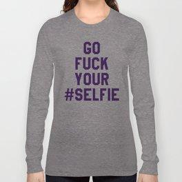GO FUCK YOUR SELFIE (Purple) Long Sleeve T-shirt