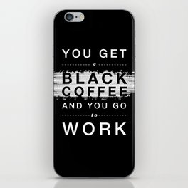 You Get a Black Coffee and You Go to Work iPhone Skin