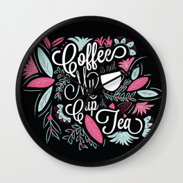 Coffee Is Not My Cup Of Tea Wall Clock