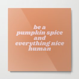 be a pumpkin spice human Metal Print
