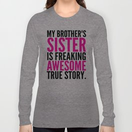 My Brother's Sister is Freaking Awesome True Story Long Sleeve T-shirt