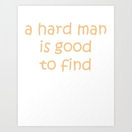 A Hard Man Is Good To Find Art Print