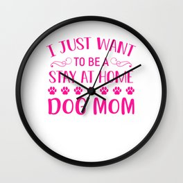 I Just Want To Be A Stay At Home Dog Mom mag Wall Clock