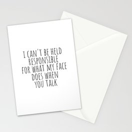 I can't be held responsible for what my face does when you talk Stationery Cards