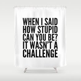 When I Said How Stupid Can You Be? It Wasn't a Challenge Shower Curtain