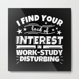 I find your lack of interest in Work-Study disturbing Metal Print