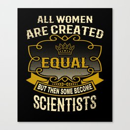 All Women Are Created Equal But Then Some Become Scientists Canvas Print