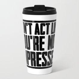 DON'T ACT LIKE YOU'RE NOT IMPRESSED Travel Mug