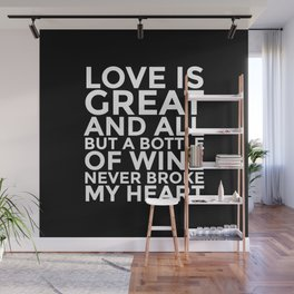 Love is Great and All But a Bottle of Wine Never Broke My Heart (Black & White) Wall Mural