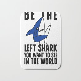 BE THE LEFT SHARK YOU WANT TO SEE IN THE WORLD T-SHIRT Bath Mat
