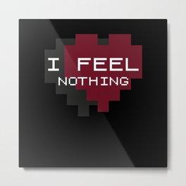I Feel Nothing Metal Print