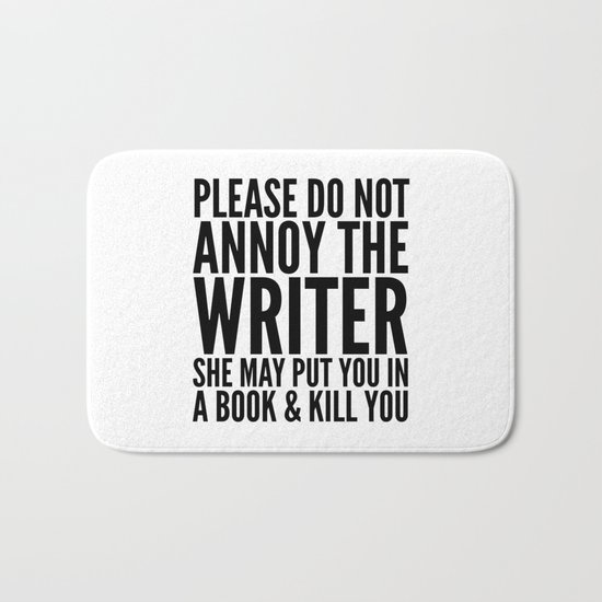 Please do not annoy the writer. She may put you in a book and kill you. Bath Mat