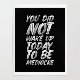 You Did Not Wake Up Today To Be Mediocre black and white monochrome typography poster design Poster