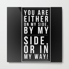 Either You Are On My Side By My Side Or In My Way Metal Print