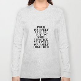 Pour Yourself a Drink, Put on Some Lipstick and Pull Yourself Together black-white home wall decor Long Sleeve T-shirt