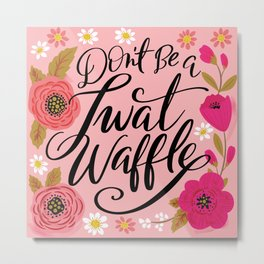 Pretty Swe*ry: Don't Be a Twat Waffle Metal Print