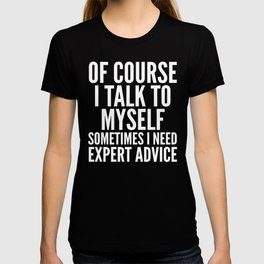 Of Course I Talk To Myself Sometimes I Need Expert Advice (Black & White) T-shirt