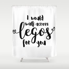 I Would Walk Across Legos for You Shower Curtain