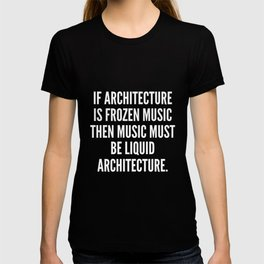 If architecture is frozen music then music must be liquid architecture T-shirt