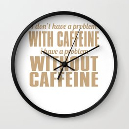 I Don't Have A Problem With Caffeine Wall Clock