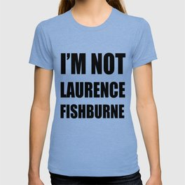 I'M NOT LAURENCE FISHBURNE T-shirt
