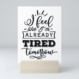 I feel like I'm already tired tomorrow - Funny hand drawn quotes illustration. Funny humor. Life sayings. Mini Art Print