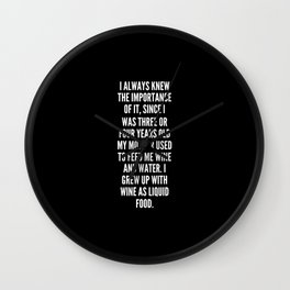 I always knew the importance of it since I was three or four years old my mother used to feed me wine and water I grew up with wine as liquid food Wall Clock