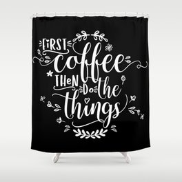 First coffee then do the things. White text on Black. Shower Curtain