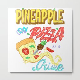 Pineapple on pizza is a crime Metal Print