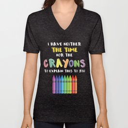 I Have Neither The Time Nor The Crayons To Explain This To You Unisex V-Neck