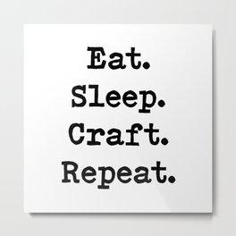 Eat. Sleep. Craft. Repeat. Metal Print